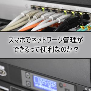 スマホでネットワーク管理ができるって便利なのか?