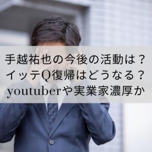 手越祐也の今後の活動は?イッテQ復帰はどうなる?youtuberや実業家濃厚か