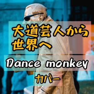 ダンスモンキー/カバー/大道芸人から世界のトップへ/トーンズ・アンド・アイ