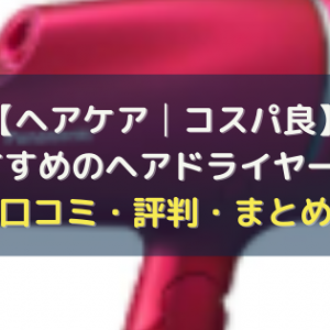 【ヘアケア│コスパ良】おすすめのヘアドライヤー7選【口コミ・評判・まとめ】