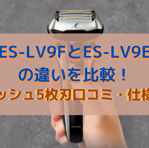 ES-LV9FとES-LV9Eの違いを比較!ラムダッシュ5枚刃口コミ・仕様を調査