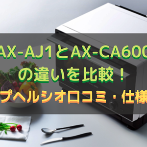 AX-AJ1とAX-CA600の違いを比較!シャープヘルシオ口コミ・仕様を調査