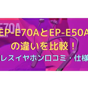 EP-E70AとEP-E50Aの違いを比較!ワイヤレスイヤホン口コミ・仕様を調査