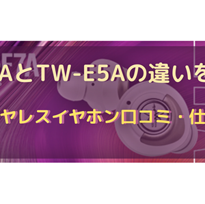 TW-E7AとTW-E5Aの違いを比較!完全ワイヤレスイヤホン口コミ・仕様を調査