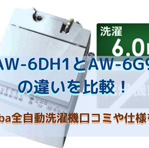 AW-6DH1とAW-6G9の違いを比較!toshiba全自動洗濯機口コミ・仕様を調査