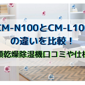 CM-N100とCM-L100の違いを比較!冷風衣類乾燥除湿機口コミや仕様を調査