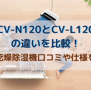 CV-N120とCV-L120の違いを比較!衣類乾燥除湿機口コミや仕様を調査