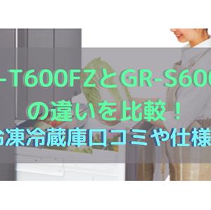 GR-T600FZとGR-S600FZの違いを比較!東芝冷凍冷蔵庫口コミ・仕様を調査