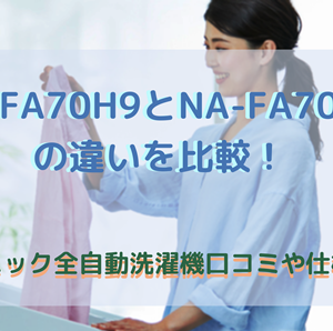 NA-FA70H9とNA-FA70H8の違いを比較!パナソニック全自動洗濯機口コミや仕様を調査
