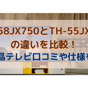 TH-58JX750とTH-55JX950の違いを比較!4K液晶テレビ口コミや仕様を調査
