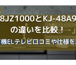 48JZ1000とKJ-48A9Sの違いを比較!4K有機ELテレビ口コミや仕様を調査