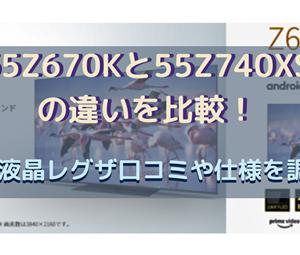 55Z670Kと55Z740XSの違いを比較!4K液晶レグザ口コミや仕様を調査