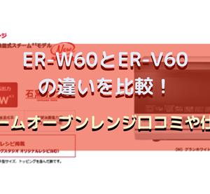 ER-W60とER-V60の違いを比較!東芝スチームオーブンレンジ口コミや仕様を調査