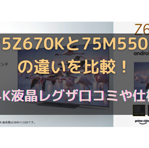 75Z670Kと75M550Kの違いを比較!75V型 4K液晶レグザ口コミや仕様を調査