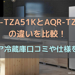 AQR-TZA51KとAQR-TZ51Kの違いを比較!アクア冷蔵庫口コミや仕様を調査