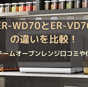 ER-WD70とER-VD70の違いを比較!角皿式スチームオーブンレンジ口コミや仕様を調査