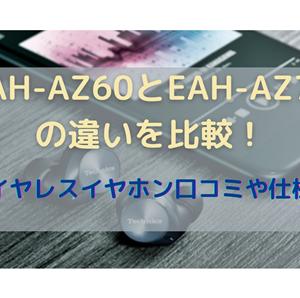 EAH-AZ60とEAH-AZ70の違いを比較!完全ワイヤレスイヤホン口コミや仕様を調査