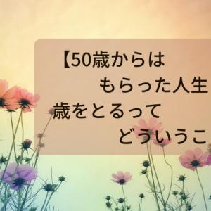 【50歳からはもらった人生?】歳をとるってどういうこと?