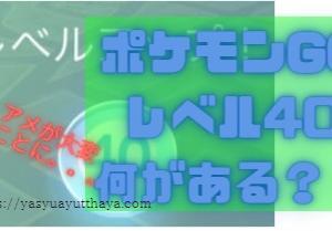 ポケモンGO レベル40で何がある 【初心者卒業?】