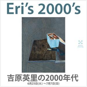Eri's 2000's 吉原英里の2000年代 2019年6月25日(火)〜7月7日(日)