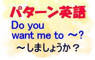 【パターン英語】Do you want me to ~?「~ しましょうか?」