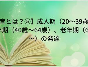 【知育とは?⑤】成人期(20〜39歳)、壮年期(40歳〜64歳)、老年期(65歳〜)の発達