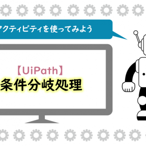 【UiPath】条件分岐処理とは?Ifを使ってみよう!