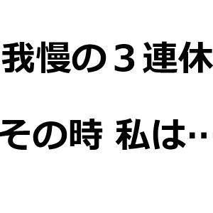 我慢の3連休【ブログを書く理由】
