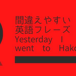 Yesterday I went to Hakoneは間違い!?【間違えやすい英語フレーズ】