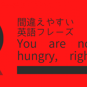 You are not hungry, right?に対する返答【間違えやすい英語フレーズ】