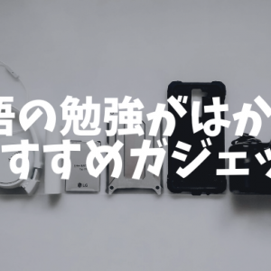 【保存版】英語の勉強がはかどるおすすめガジェットまとめ【随時更新】