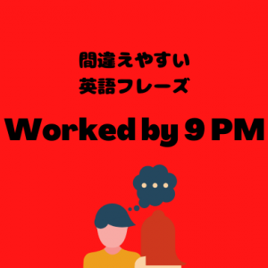 I worked by 9 PM yesterday【間違えやすい英語フレーズ】