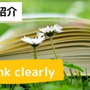 【頭スッキリ】人生をより良くするための方法が詰まった「Think Clearly」
