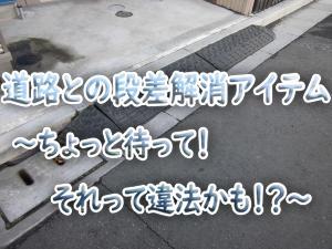 道路との段差解消アイテム~ちょっと待って!それって違法かも!?~