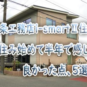 一条工務店i-smartⅡ住宅~住み始めて半年で感じた良かった点、5選~