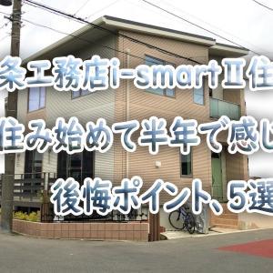 一条工務店i-smartⅡ住宅~住み始めて半年で感じた後悔ポイント5選~