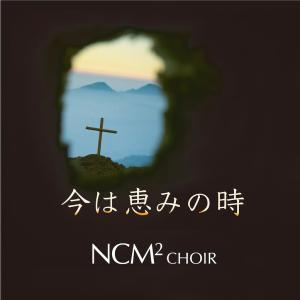 本日配信・サブスク開始!NCM2 ニューシングル 「今は恵みの時」
