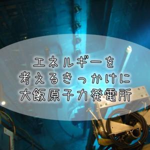 174【福井紀行】エネルギーを考えるきっかけに。どえらいタイミングで訪れた『大飯原子力発電所』