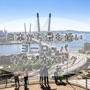 407【ロシア紀行】最近気づいた、日本から一番近いヨーロッパの街『ウラジオストク』