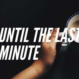 until the last minutes 【ぎりぎりまで】のフレーズ!!