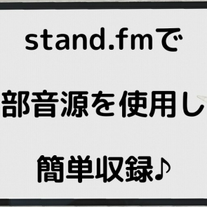 【Stand.fm】ラジオ配信をスマホ1つで簡単収録!外部音源の使用方法!【スタンドエフエム】