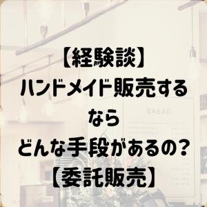 【経験談】ハンドメイド販売するならどんな手段があるの?【委託販売】