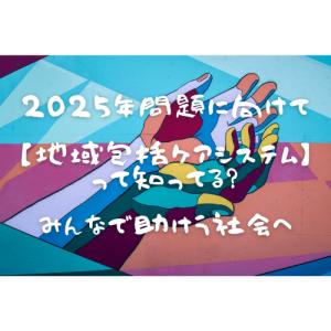 """【2025年問題】みんなで助け合う社会へ""""地域包括ケアシステム"""""""