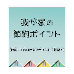 【マイホーム編】我が家の節約ポイントを公開!!
