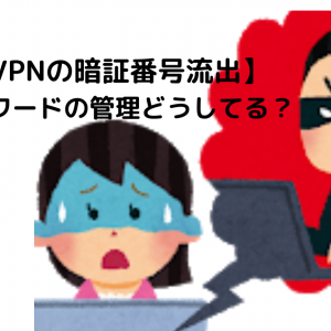 【VPNの暗証番号流出】パスワードの管理どうしてる?