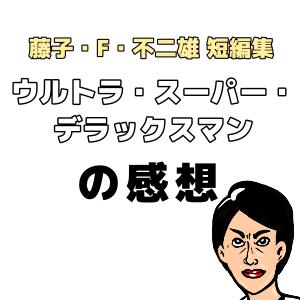 「ウルトラ・スーパー・デラックスマン」の感想【藤子・F・不二雄異色・SF短編集】