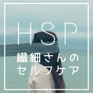 【HSP・繊細さん】自分の特徴を生かして生きる〜セルフケア編。