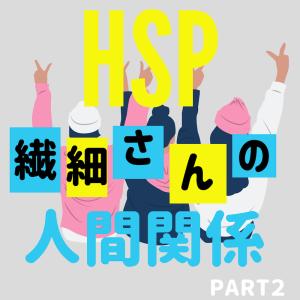 【HSP・繊細さん】自分の特徴を生かして生きる〜人間関係編②