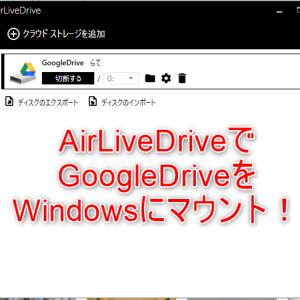 AirLiveDriveでGoogleドライブをWindowsにマウントする!