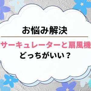 【悩み解決】サーキュレーターと扇風機どっちがいい?